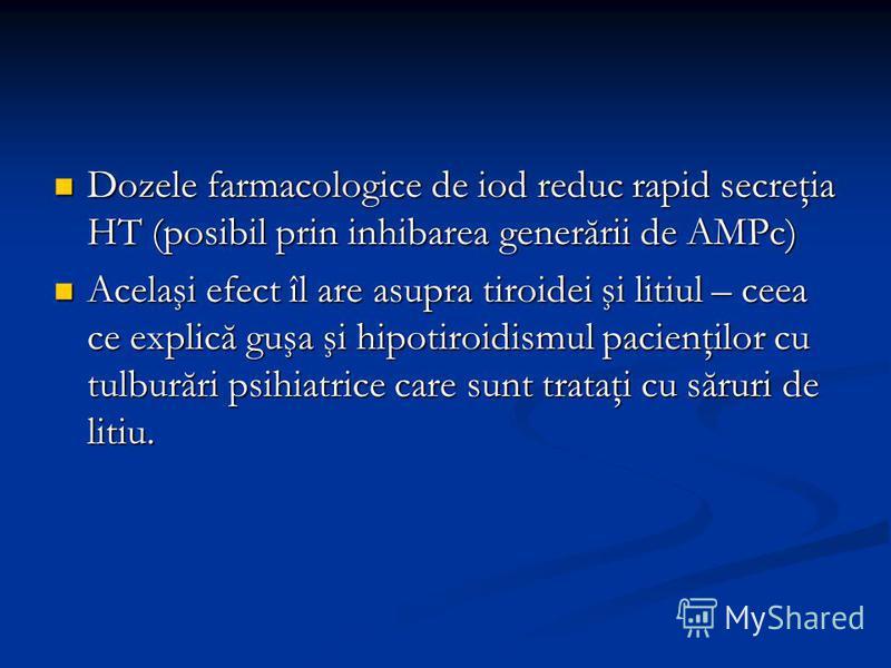 Dozele farmacologice de iod reduc rapid secreţia HT (posibil prin inhibarea generării de AMPc) Dozele farmacologice de iod reduc rapid secreţia HT (posibil prin inhibarea generării de AMPc) Acelaşi efect îl are asupra tiroidei şi litiul – ceea ce exp