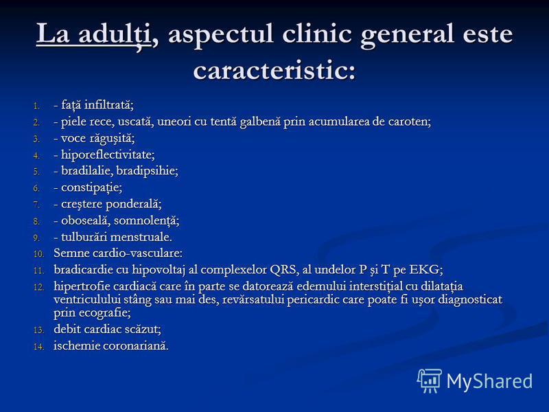 La adulţi, aspectul clinic general este caracteristic: 1. - faţă infiltrată; 2. - piele rece, uscată, uneori cu tentă galbenă prin acumularea de caroten; 3. - voce răguşită; 4. - hiporeflectivitate; 5. - bradilalie, bradipsihie; 6. - constipaţie; 7.
