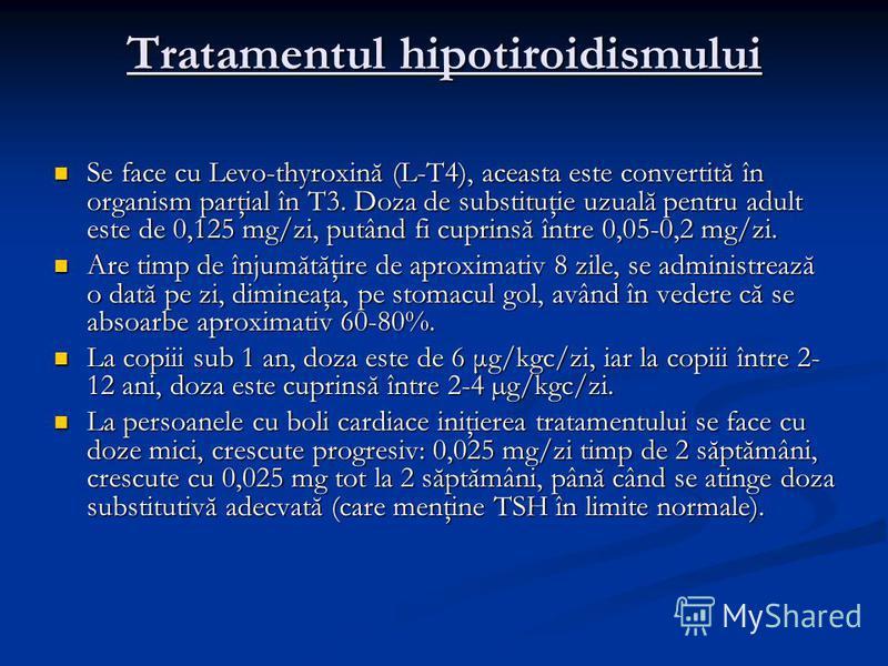 Tratamentul hipotiroidismului Se face cu Levo-thyroxină (L-T4), aceasta este convertită în organism parţial în T3. Doza de substituţie uzuală pentru adult este de 0,125 mg/zi, putând fi cuprinsă între 0,05-0,2 mg/zi. Se face cu Levo-thyroxină (L-T4),