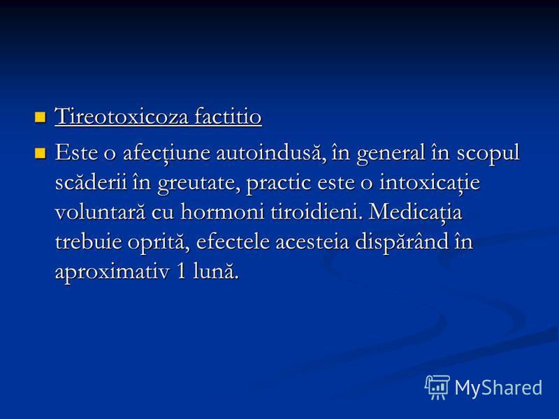 Tireotoxicoza factitio Tireotoxicoza factitio Este o afecţiune autoindusă, în general în scopul scăderii în greutate, practic este o intoxicaţie voluntară cu hormoni tiroidieni. Medicaţia trebuie oprită, efectele acesteia dispărând în aproximativ 1 l