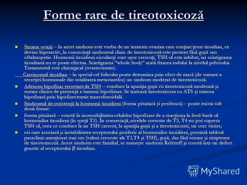 Forme rare de tireotoxicoză Struma ovarii – în acest sindrom este vorba de un teratom ovarian care conţine ţesut tiroidian, ce devine hiperactiv, în consecinţă sindromul clinic de tireotoxicoză este prezent fără guşă sau oftalmopatie. Hormonii tiroid