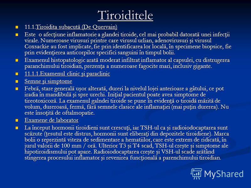 Tiroiditele 11.1.Tiroidita subacută (De Quervain) 11.1.Tiroidita subacută (De Quervain) Este o afecţiune inflamatorie a glandei tiroide, cel mai probabil datorată unei infecţii virale. Numeroase virusuri printre care virusul urlian, adenovirusuri şi