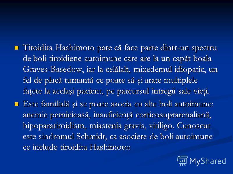 Tiroidita Hashimoto pare că face parte dintr-un spectru de boli tiroidiene autoimune care are la un capăt boala Graves-Basedow, iar la celălalt, mixedemul idiopatic, un fel de placă turnantă ce poate să-şi arate multiplele faţete la acelaşi pacient,