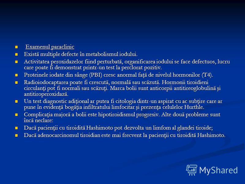 Examenul paraclinic Examenul paraclinic Există multiple defecte în metabolismul iodului. Există multiple defecte în metabolismul iodului. Activitatea peroxidazelor fiind perturbată, organificarea iodului se face defectuos, lucru care poate fi demonst