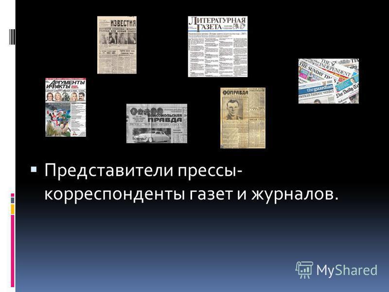Представители прессы- корреспонденты газет и журналов.