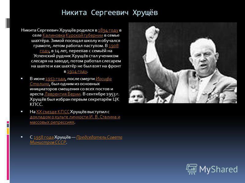 Никита Сергеевич Хрущёв Никита Сергеевич Хрущёв родился в 1894 году в селе Калиновка Курской губернии в семье шахтёра. Зимой посещал школу и обучался грамоте, летом работал пастухом. В 1908 году, в 14 лет, переехав с семьёй на Успенский рудник Хрущёв