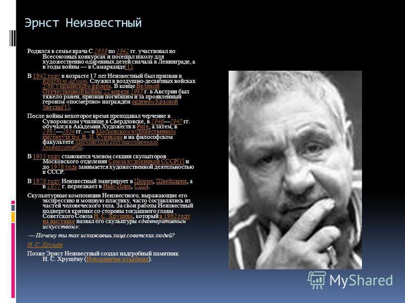 Эрнст Неизвестный Родился в семье врача С 1939 по 1942 гг. участвовал во Всесоюзных конкурсах и посещал школу для художественно одаренных детей сначала в Ленинграде, а в годы войны в Самарканде[1].19391942[1] В 1942 году в возрасте 17 лет Неизвестный