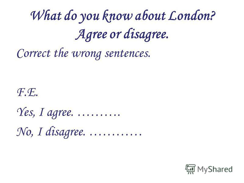 What do you know about London? Agree or disagree. Correct the wrong sentences. F.E. Yes, I agree. ………. No, I disagree. …………