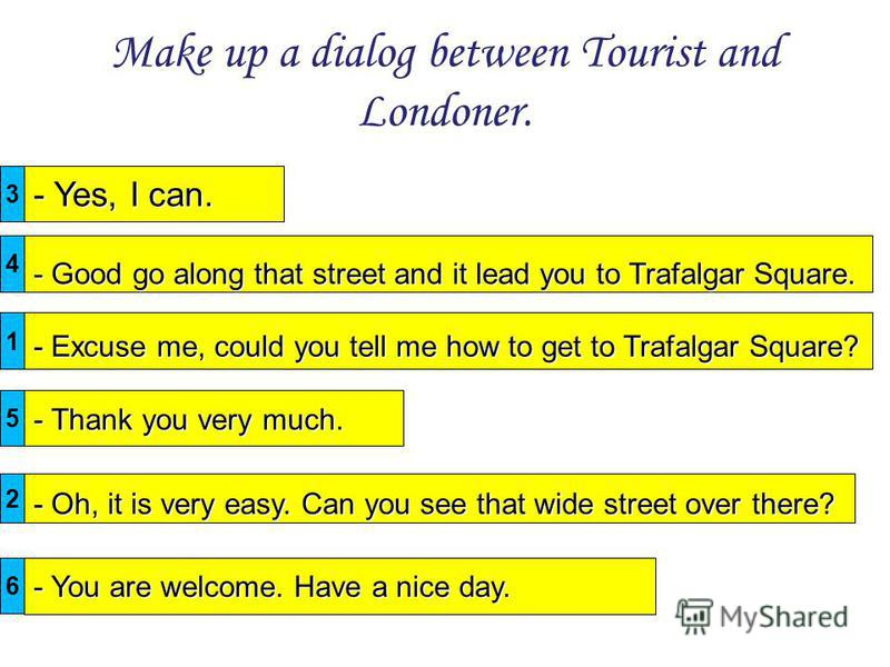 Make up a dialog between Tourist and Londoner. - Yes, I can. - Excuse me, could you tell me how to get to Trafalgar Square? - Thank you very much. - Good go along that street and it lead you to Trafalgar Square. - Oh, it is very easy. Can you see tha