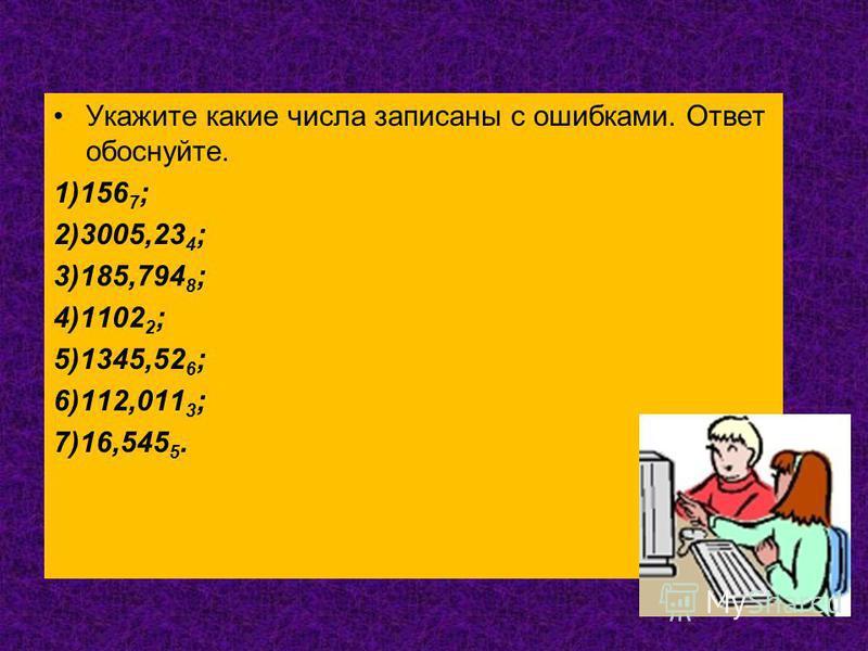 Укажите какие числа записаны с ошибками. Ответ обоснуйте. 1)156 7 ; 2)3005,23 4 ; 3)185,794 8 ; 4)1102 2 ; 5)1345,52 6 ; 6)112,011 3 ; 7)16,545 5.