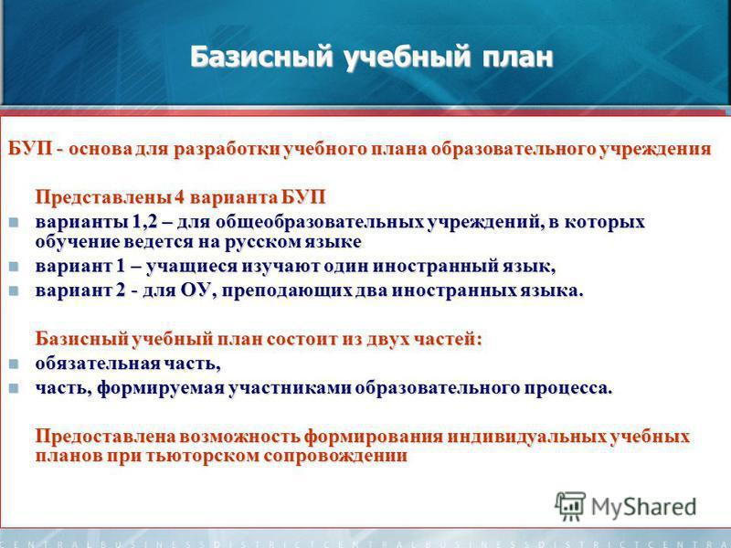 Базисный учебный план БУП - основа для разработки учебного плана образовательного учреждения Представлены 4 варианта БУП варианты 1,2 – для общеобразовательных учреждений, в которых обучение ведется на русском языке варианты 1,2 – для общеобразовател
