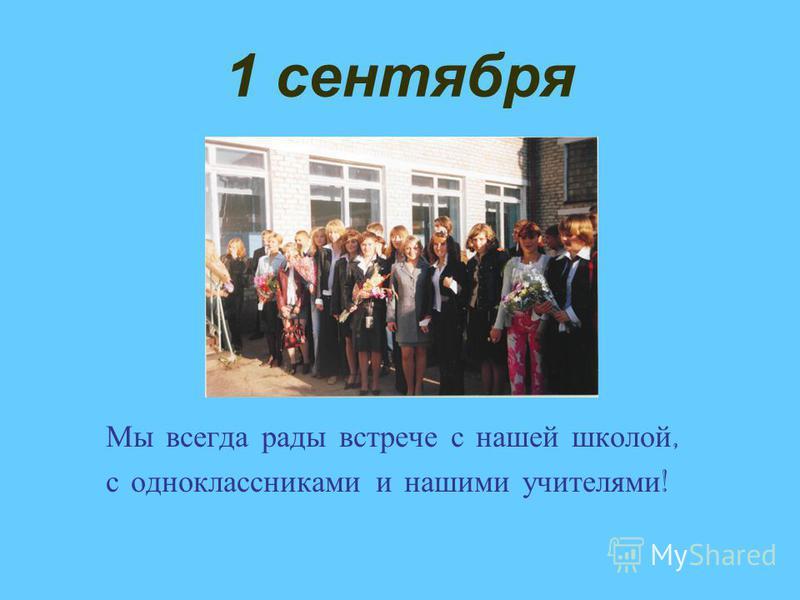 1 сентября Мы всегда рады встрече с нашей школой, с одноклассниками и нашими учителями !