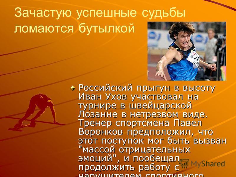 Зачастую успешные судьбы ломаются бутылкой Российский прыгун в высоту Иван Ухов участвовал на турнире в швейцарской Лозанне в нетрезвом виде. Тренер спортсмена Павел Воронков предположил, что этот поступок мог быть вызван