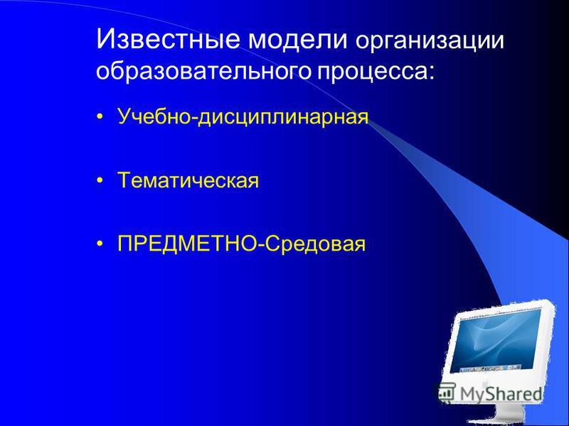 Известные модели организации образовательного процесса: Учебно-дисциплинарная Тематическая ПРЕДМЕТНО-Средовая