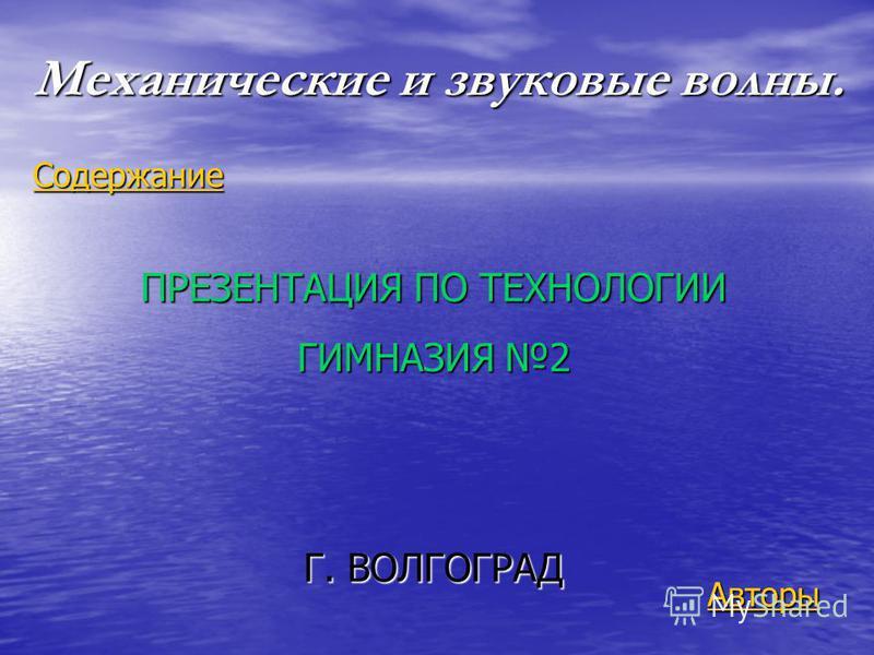 Механические и звуковые волны. Авторы Содержание ПРЕЗЕНТАЦИЯ ПО ТЕХНОЛОГИИ ГИМНАЗИЯ 2 Г. ВОЛГОГРАД