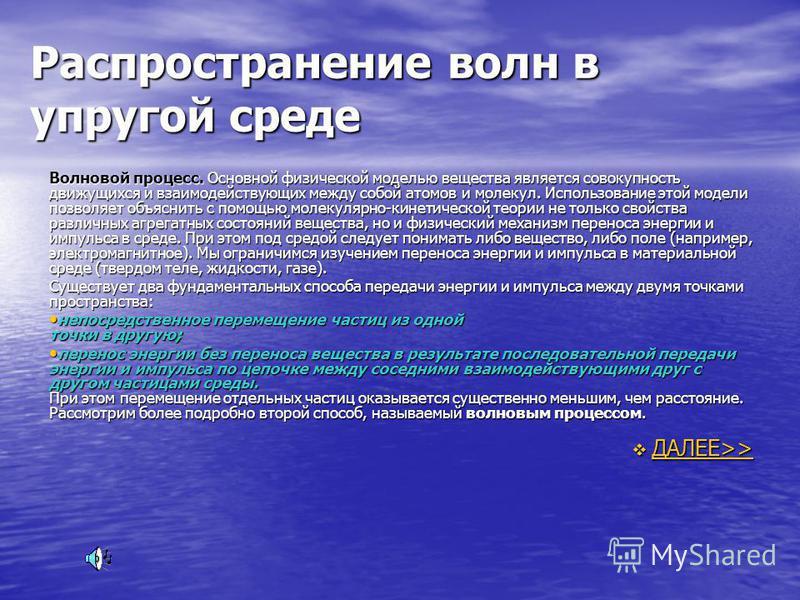 Распространение волн в упругой среде Волновой процесс. Основной физической моделью вещества является совокупность движущихся и взаимодействующих между собой атомов и молекул. Использование этой модели позволяет объяснить с помощью молекулярно-кинетич