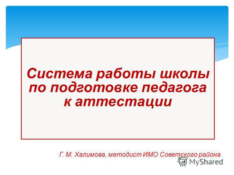 Г. М. Халимова, методист ИМО Советского района Система работы школы по подготовке педагога к аттестации