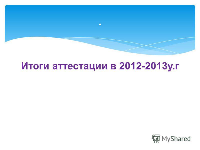 Итоги аттестации в 2012-2013 у.г.