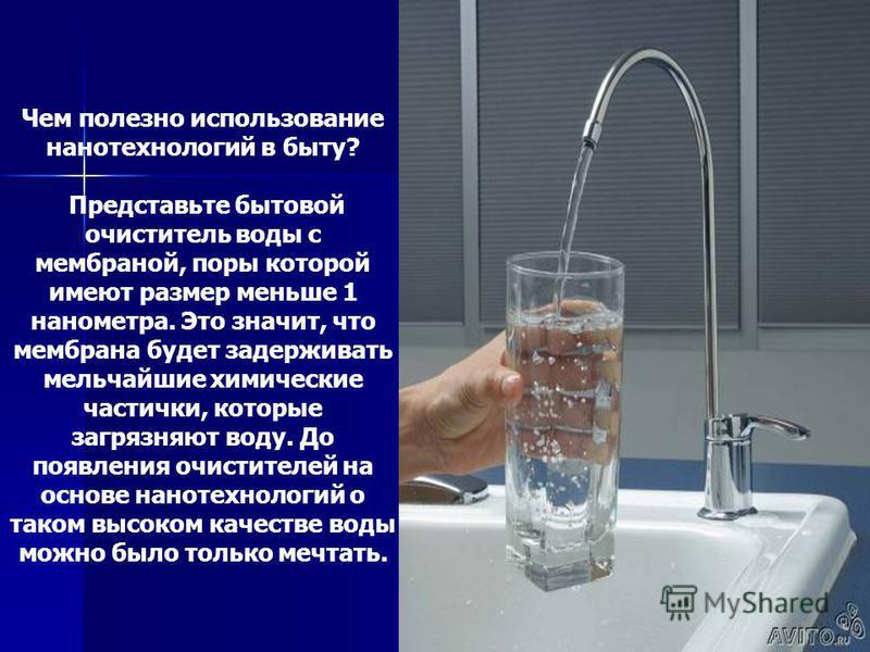 Чем полезно использование нанотехнологий в быту? Представьте бытовой очиститель воды с мембраной, поры которой имеют размер меньше 1 нанометра. Это значит, что мембрана будет задерживать мельчайшие химические частички, которые загрязняют воду. До поя