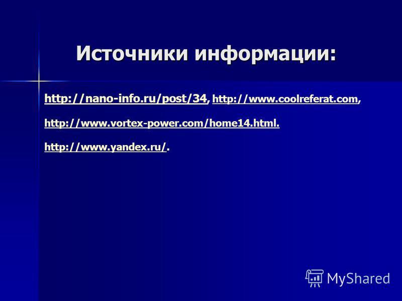 Источники информации: http://nano-info.ru/post/34http://nano-info.ru/post/34, http://www.coolreferat.com, http://www.coolreferat.com http://www.vortex-power.com/home14.html. http://www.yandex.ru/http://www.yandex.ru/.