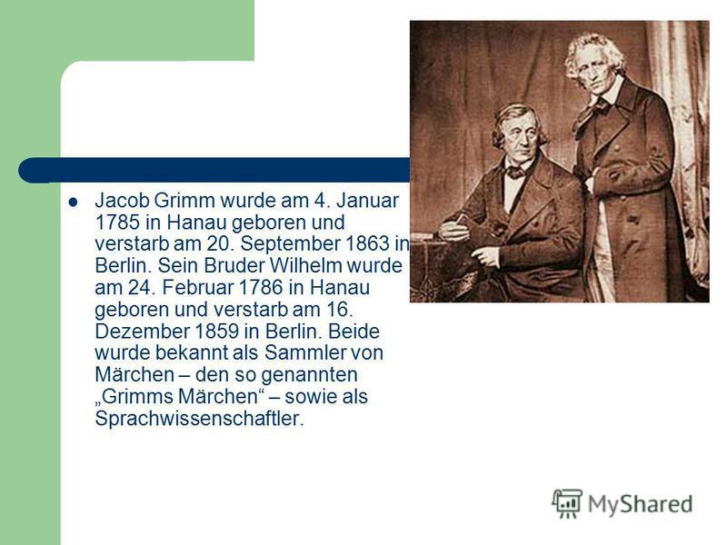 Jacob Grimm wurde am 4. Januar 1785 in Hanau geboren und verstarb am 20. September 1863 in Berlin. Sein Bruder Wilhelm wurde am 24. Februar 1786 in Hanau geboren und verstarb am 16. Dezember 1859 in Berlin. Beide wurde bekannt als Sammler von Märchen