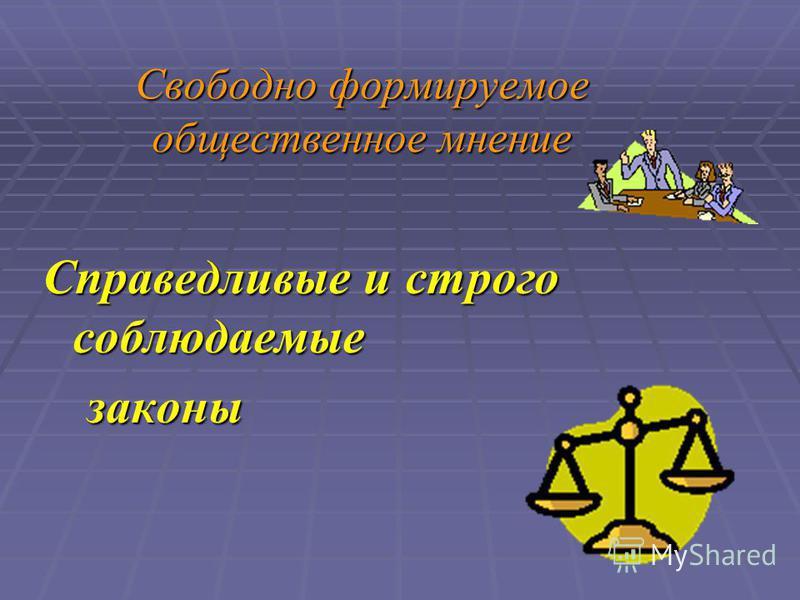 Свободно формируемое общественное мнение Справедливые и строго соблюдаемые законы законы