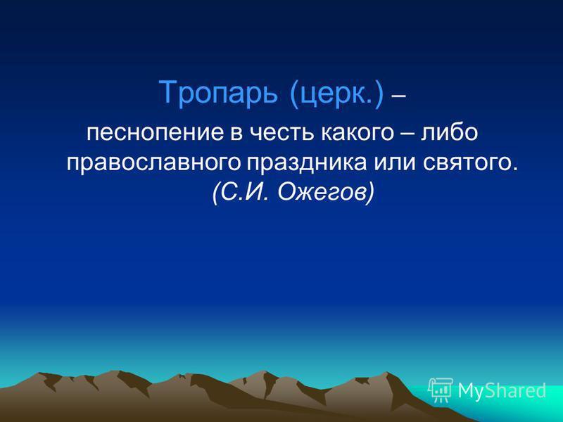 Тропарь (церк.) – песнопение в честь какого – либо православного праздника или святого. (С.И. Ожегов)