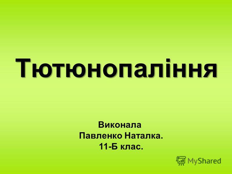 Тютюнопаління Виконала Павленко Наталка. 11-Б клас.