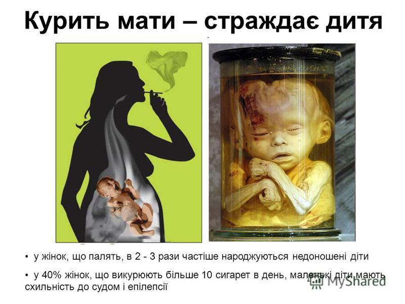 Курить мати – страждає дитя у жінок, що палять, в 2 - 3 рази частіше народжуються недоношені діти у 40% жінок, що викурюють більше 10 сигарет в день, маленькі діти мають схильність до судом і епілепсії