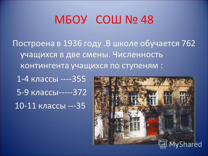МБОУ СОШ 48 Построена в 1936 году.В школе обучается 762 учащихся в две смены. Численность контингента учащихся по ступеням : 1-4 классы ----355 5-9 классы-----372 10-11 классы ---35