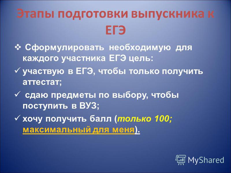 Этапы подготовки выпускника к ЕГЭ Сформулировать необходимую для каждого участника ЕГЭ цель: участвую в ЕГЭ, чтобы только получить аттестат; сдаю предметы по выбору, чтобы поступить в ВУЗ; хочу получить балл (только 100; максимальный для меня).