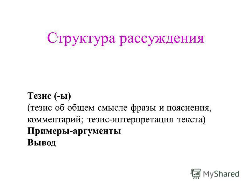 Структура рассуждения Тезис (-ы) (тезис об общем смысле фразы и пояснения, комментарий; тезис-интерпретация текста) Примеры-аргументы Вывод