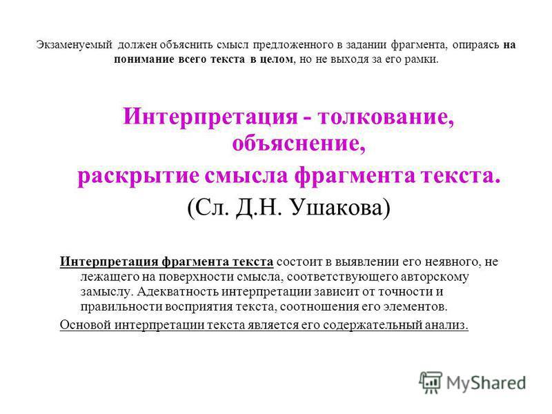 Экзаменуемый должен объяснить смысл предложенного в задании фрагмента, опираясь на понимание всего текста в целом, но не выходя за его рамки. Интерпретация - толкование, объяснение, раскрытие смысла фрагмента текста. (Сл. Д.Н. Ушакова) Интерпретация