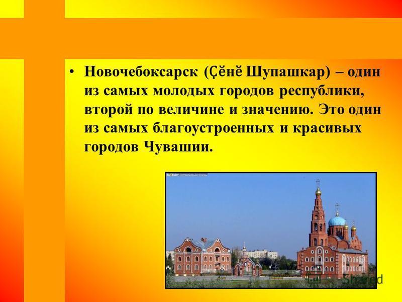 Новочебоксарск ( Ҫӗ н ӗ Шупашкар) – один из самых молодых городов республики, второй по величине и значению. Это один из самых благоустроенных и красивых городов Чувашии.