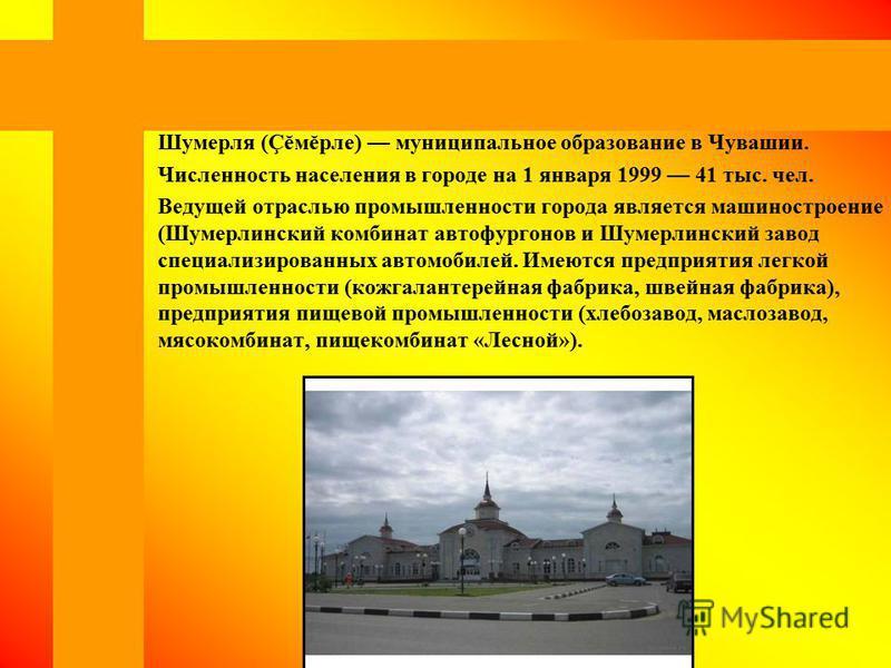Шумерля (Çĕмĕрле) муниципальное образование в Чувашии. Численность населения в городе на 1 января 1999 41 тыс. чел. Ведущей отраслью промышленности города является машиностроение (Шумерлинский комбинат автофургонов и Шумерлинский завод специализирова