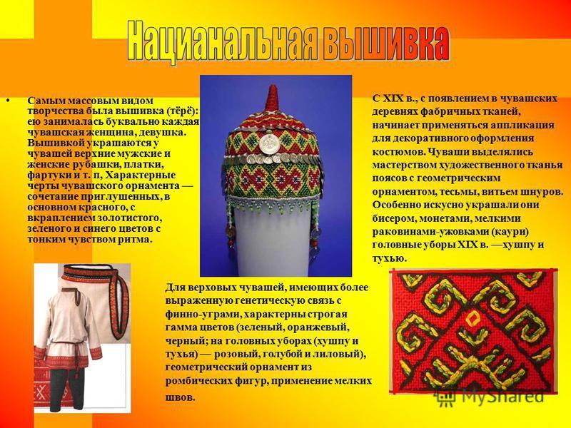 Самым массовым видом творчества была вышивка (тёрё): ею занималась буквально каждая чувашская женщина, девушка. Вышивкой украшаются у чувашей верхние мужские и женские рубашки, платки, фартуки и т. п, Характерные черты чувашского орнамента сочетание