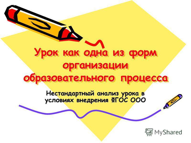 Урок как одна из форм организации образовательного процесса Нестандартный анализ урока в условиях внедрения ФГОС ООО