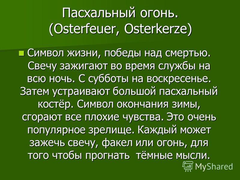 Пасхальный огонь. (Osterfeuer, Osterkerze) Символ жизни, победы над смертью. Свечу зажигают во время службы на всю ночь. С субботы на воскресенье. Затем устраивают большой пасхальный костёр. Символ окончания зимы, сгорают все плохие чувства. Это очен