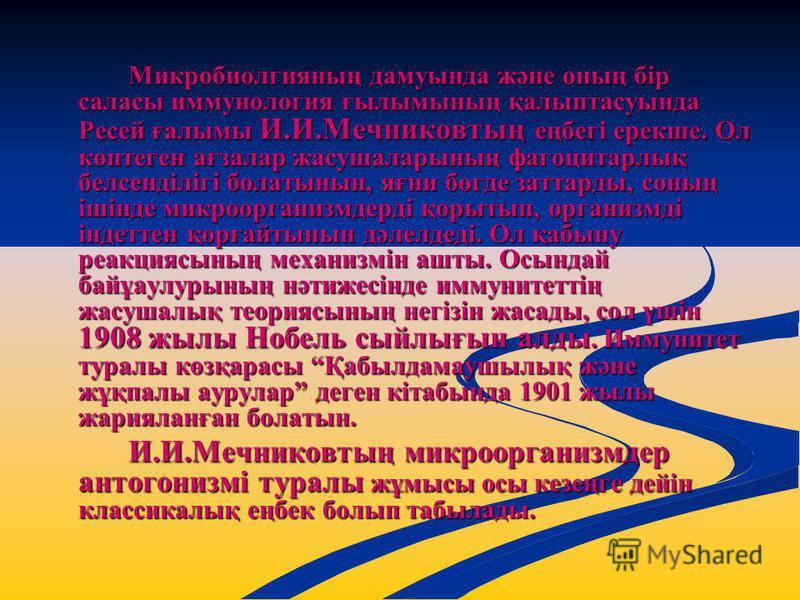 Микробиолгияның дамуында және оның бір саласы иммунология ғылымының қалыптасуында Ресей ғалымы И.И.Мечниковтың еңбегі ерекше. Ол көптеген ағзалар жасушаларының фагоцитарлық белсенділігі болатынын, яғни бөгде заттарды, соның ішінде микроорганизмдерді