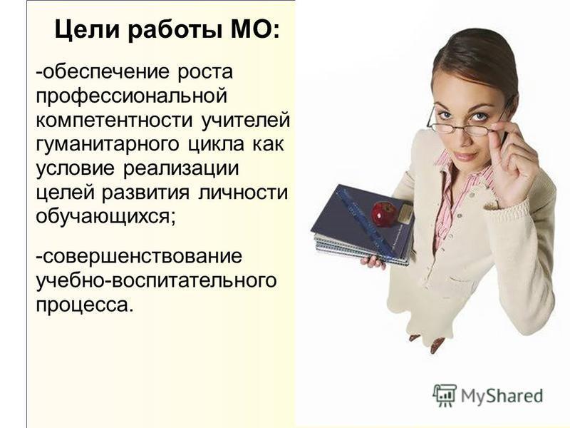 Цели работы МО: -обеспечение роста профессиональной компетентности учителей гуманитарного цикла как условие реализации целей развития личности обучающихся; -совершенствование учебно-воспитательного процесса.