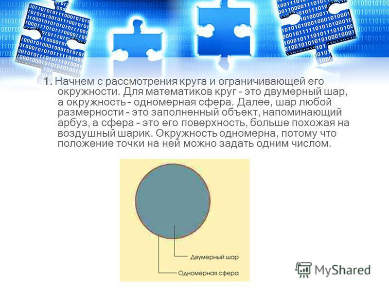 1. Начнем с рассмотрения круга и ограничивающей его окружности. Для математиков круг – это двумерный шар, а окружность – одномерная сфера. Далее, шар любой размерности – это заполненный объект, напоминающий арбуз, а сфера – это его поверхность, больш