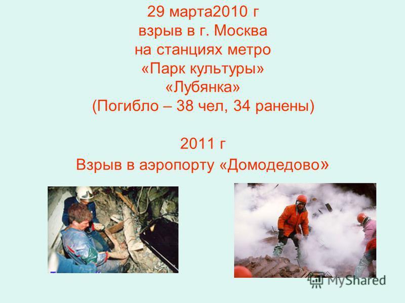 29 марта 2010 г взрыв в г. Москва на станциях метро «Парк культуры» «Лубянка» (Погибло – 38 чел, 34 ранены) 2011 г Взрыв в аэропорту «Домодедово »