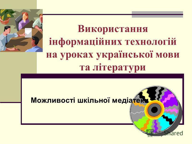 Використання інформаційних технологій на уроках української мови та літератури Можливості шкільної медіатеки