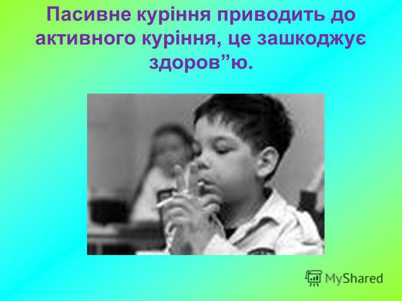 Пасивне куріння приводить до активного куріння, це зашкоджує здоровю.