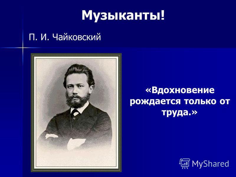 П. И. Чайковский Музыканты! «Вдохновение рождается только от труда.»