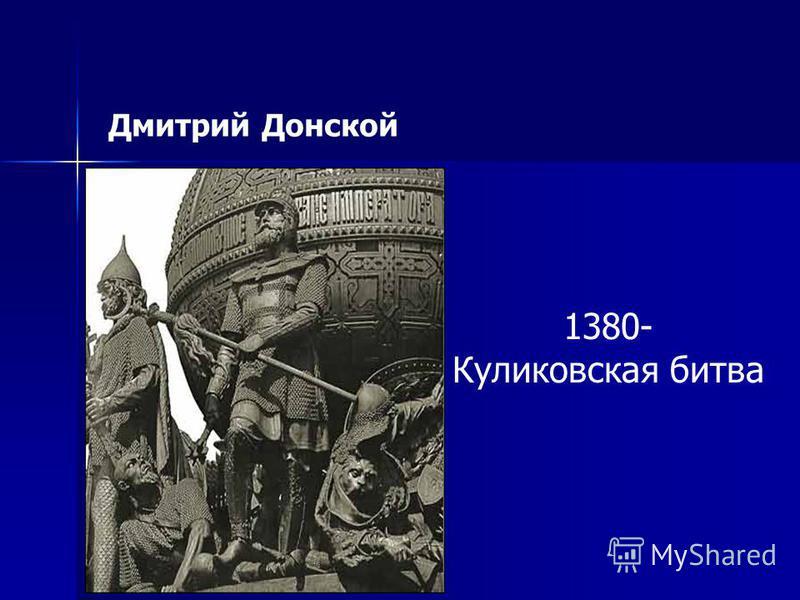Дмитрий Донской 1380- Куликовская битва