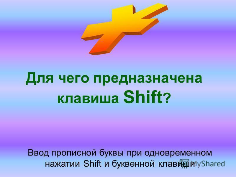 Для чего предназначена клавиша Shift ? Ввод прописной буквы при одновременном нажатии Shift и буквенной клавиши