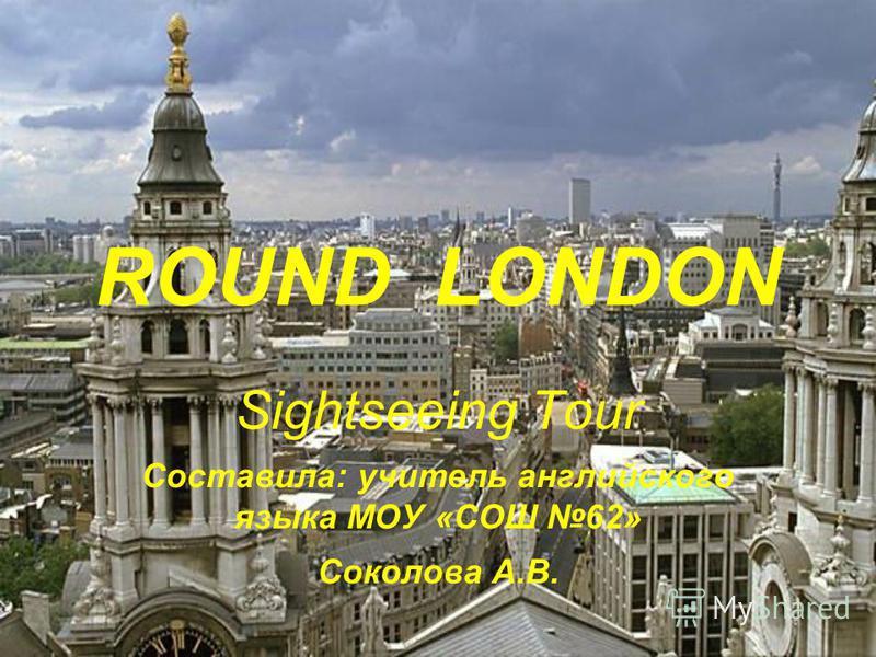 ROUND LONDON Sightseeing Tour Составила: учитель английского языка МОУ «СОШ 62» Соколова А.В.