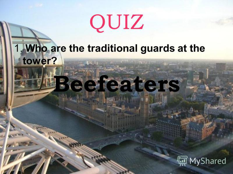 QUIZ 1. Who are the traditional guards at the tower? Beefeaters
