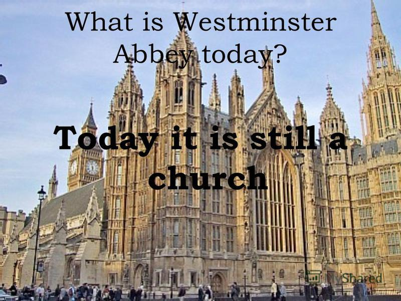 What is Westminster Abbey today? Today it is still a church
